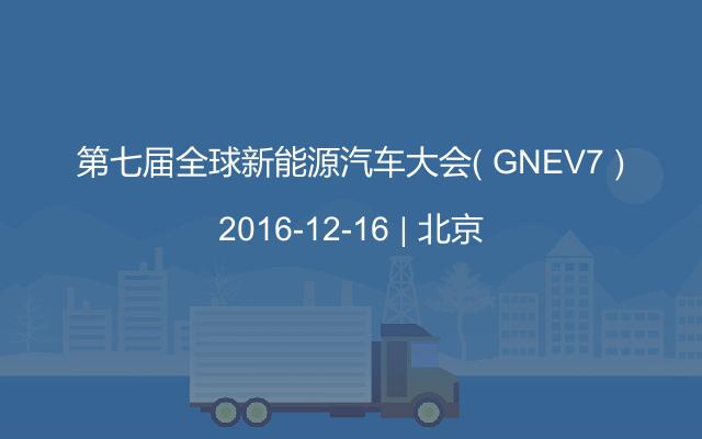 第七届全球新能源汽车大会( GNEV7 )