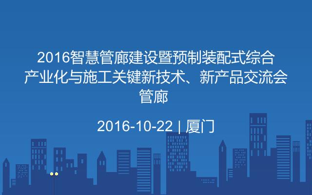 2016智慧管廊建设暨预制装配式综合管廊产业化与施工关键新技术、新产品交流会