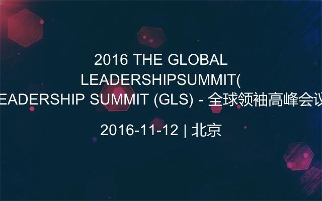 2016 THE GLOBAL LEADERSHIP SUMMIT (GLS) - 全球领袖高峰会议