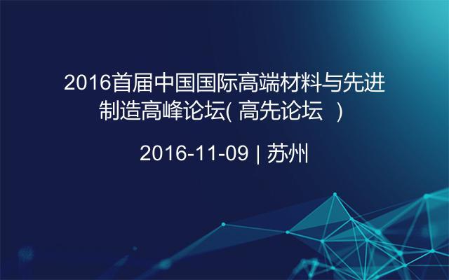 2016首届中国国际高端材料与先进制造高峰论坛( 高先论坛 )