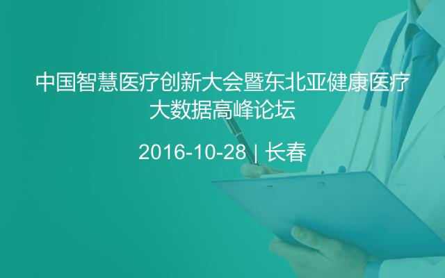 中国智慧医疗创新大会暨东北亚健康医疗大数据高峰论坛