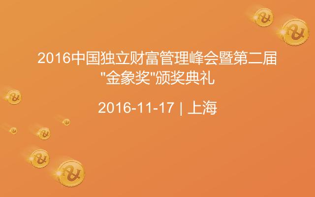 """2016中国独立财富管理峰会暨第二届""""金象奖""""颁奖典礼"""