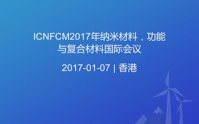 ICNFCM2017年纳米材料,功能与复合材料国际会议