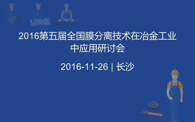 2016第五届全国膜分离技术在冶金工业中应用研讨会