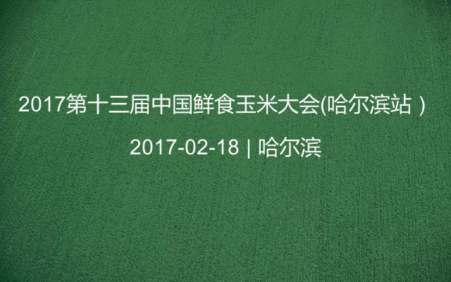 2017第十三届中国鲜食玉米大会(哈尔滨站)