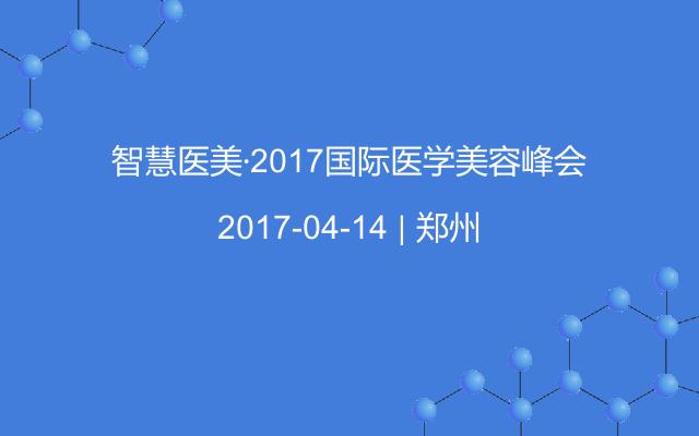 智慧医美·2017国际医学美容峰会