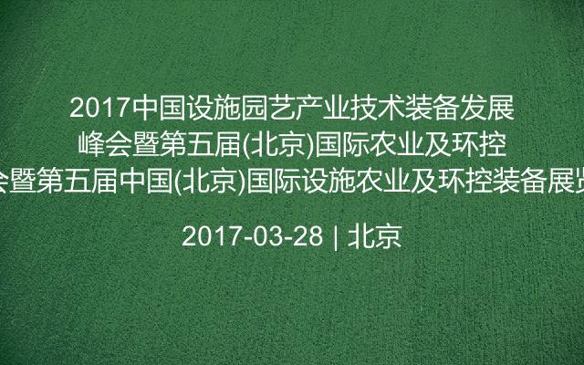 2017中国设施园艺产业技术装备发展峰会暨第五届中国(北京)国际设施农业及环控装备展览会