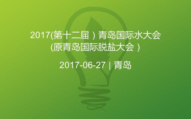 2017(第十二届)青岛国际水大会 (原青岛国际脱盐大会)
