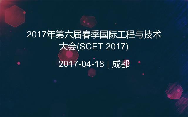 2017年第六届春季国际工程与技术大会(SCET 2017)