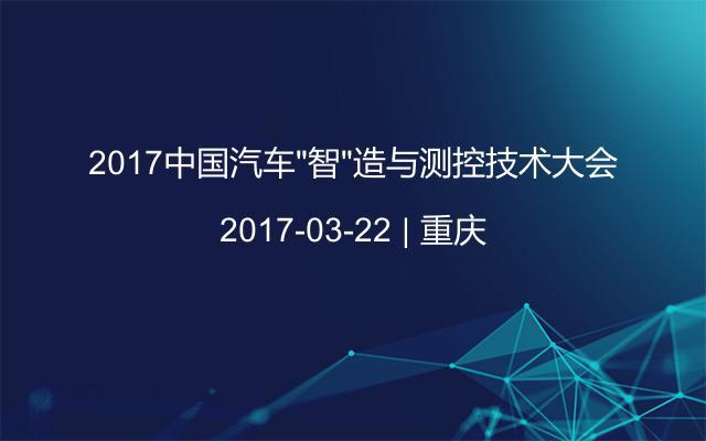 """2017中国汽车""""智""""造与测控技术大会"""