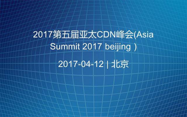 2017第五届亚太CDN峰会(Asia Summit 2017 beijing)