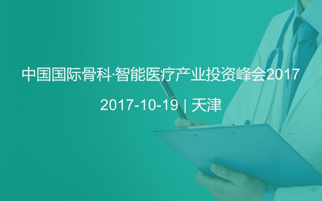 中国国际骨科·智能医疗产业投资峰会2017