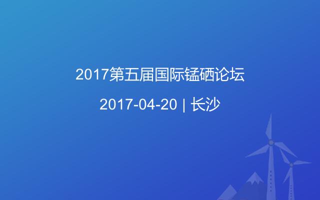 2017第五届国际锰硒论坛