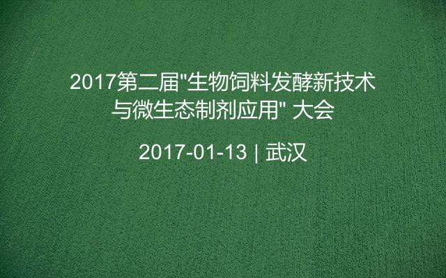 """2017第二届""""生物饲料发酵新技术与微生态制剂应用"""" 大会"""
