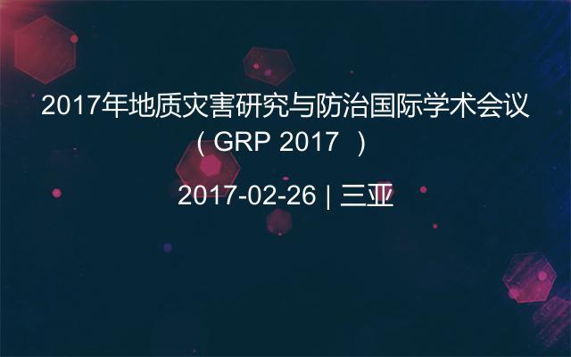 2017年地质灾害研究与防治国际学术会议( GRP 2017 )