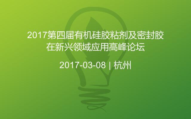 2017第四届有机硅胶粘剂及密封胶在新兴领域应用高峰论坛