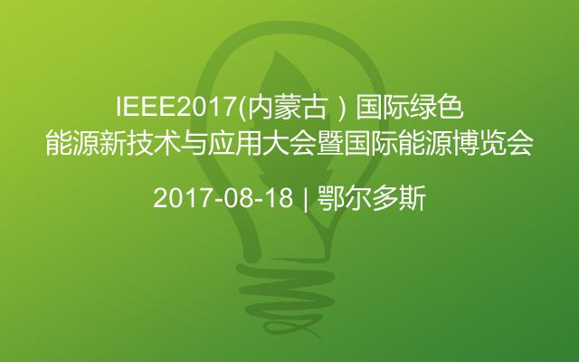 IEEE2017(内蒙古)国际绿色能源新技术与应用大会暨国际能源博览会