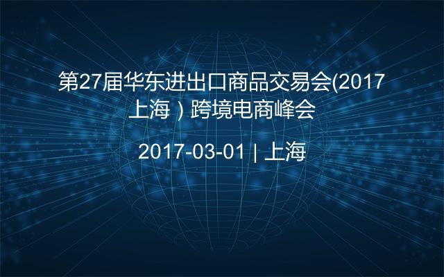 第27届华东进出口商品交易会(2017上海)跨境电商峰会