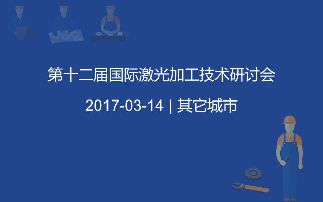 第十二届国际激光加工技术研讨会