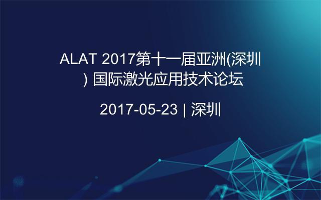 ALAT 2017第十一届亚洲(深圳)国际激光应用技术论坛