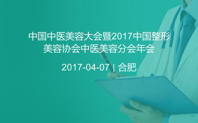 中国中医美容大会暨2017中国整形美容协会中医美容分会年会