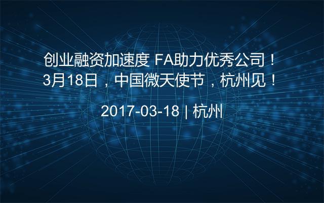 创业融资加速度 FA助力优秀公司!3月18日,中国微天使节,杭州见!