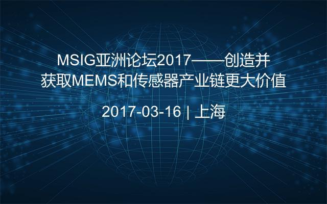 MSIG亚洲论坛2017——创造并获取MEMS和传感器产业链更大价值