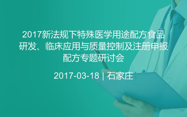 2017新法规下特殊医学用途配方食品配方研发、临床应用与质量控制及注册申报专题研讨会