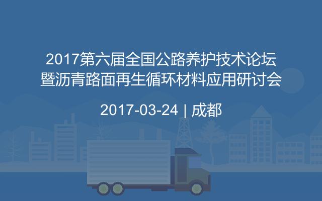 2017第六届全国公路养护技术论坛暨沥青路面再生循环材料应用研讨会