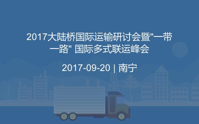 """2017大陆桥国际运输研讨会暨""""一带一路"""" 国际多式联运峰会"""