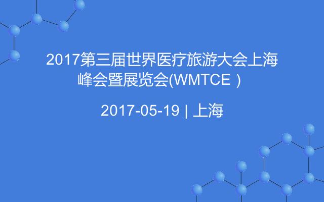 2017第三届世界医疗旅游大会上海峰会暨展览会(WMTCE)