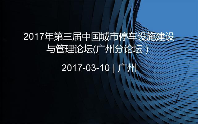 2017年第三届中国城市停车设施建设与管理论坛(广州分论坛)