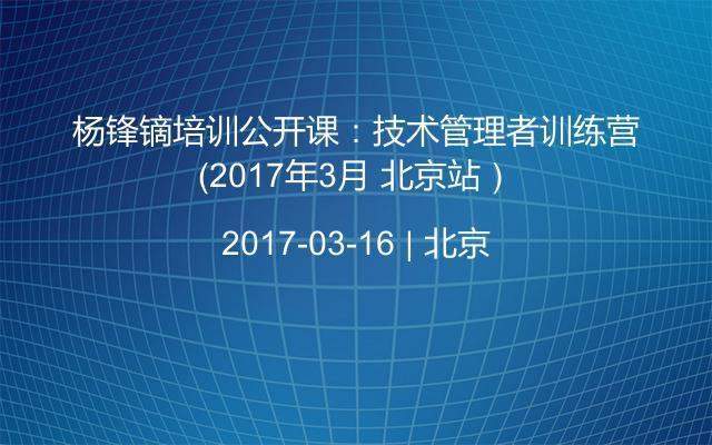 杨锋镝培训公开课:技术管理者训练营(2017年3月 北京站)