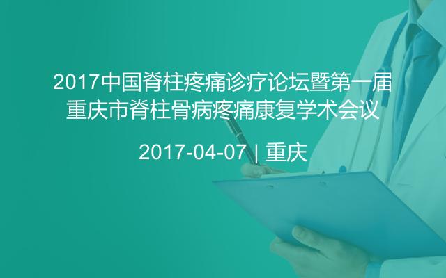 2017中国脊柱疼痛诊疗论坛暨第一届重庆市脊柱骨病疼痛康复学术会议