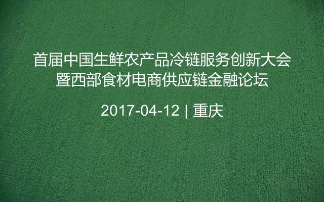 首届中国生鲜农产品冷链服务创新大会暨西部食材电商供应链金融论坛