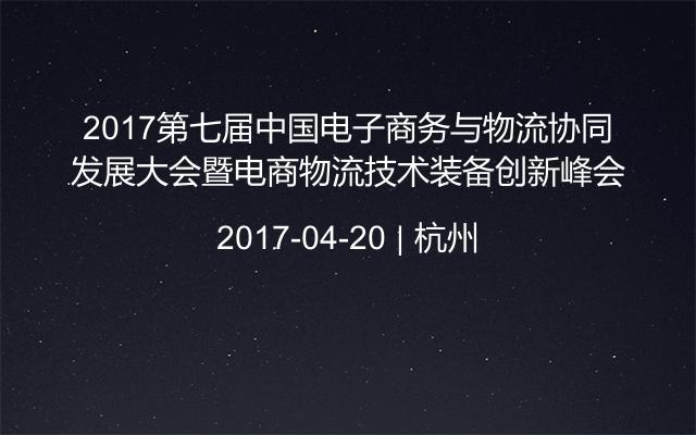 2017第七届中国电子商务与物流协同发展大会暨电商物流技术装备创新峰会