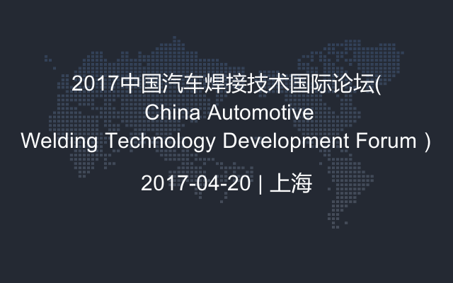 2017中国汽车焊接技术国际论坛( China Automotive Welding Technology Development Forum)