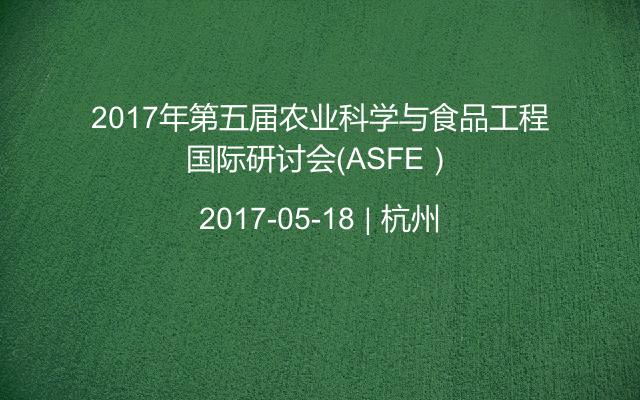 2017年第五届农业科学与食品工程国际研讨会(ASFE)