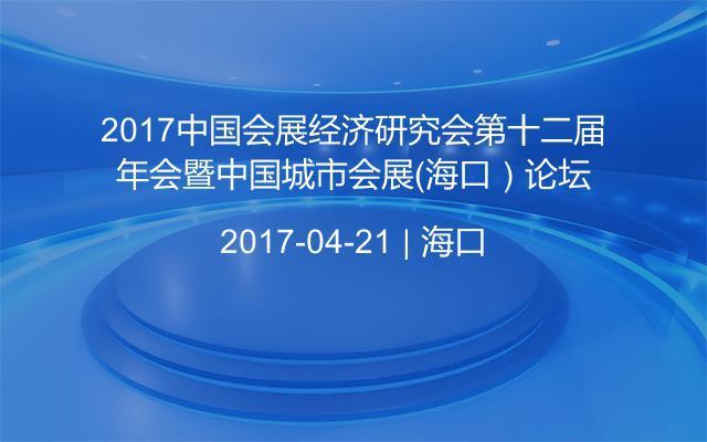 2017中国会展经济研究会第十二届年会暨中国城市会展(海口)论坛