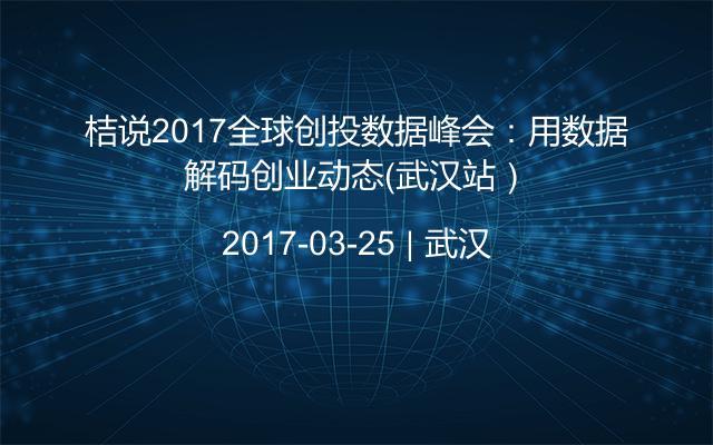 桔说2017全球创投数据峰会:用数据解码创业动态(武汉站)