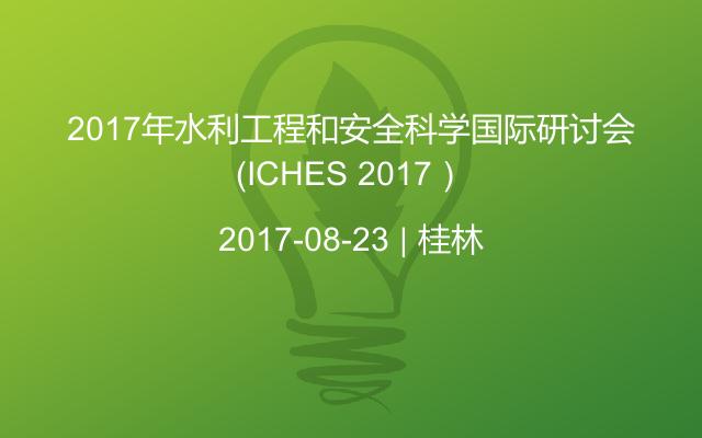 2017年水利工程和安全科学国际研讨会(ICHES 2017)