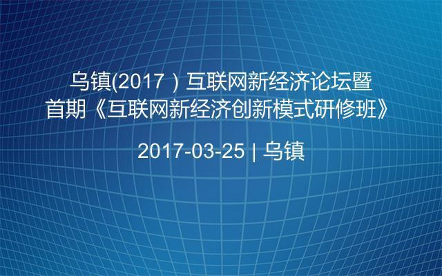 乌镇(2017)互联网新经济论坛暨首期《互联网新经济创新模式研修班》