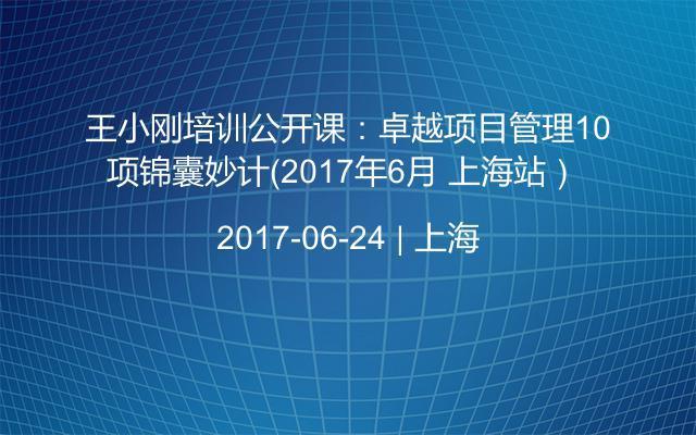 王小刚培训公开课:卓越项目管理10项锦囊妙计(2017年6月 上海站)