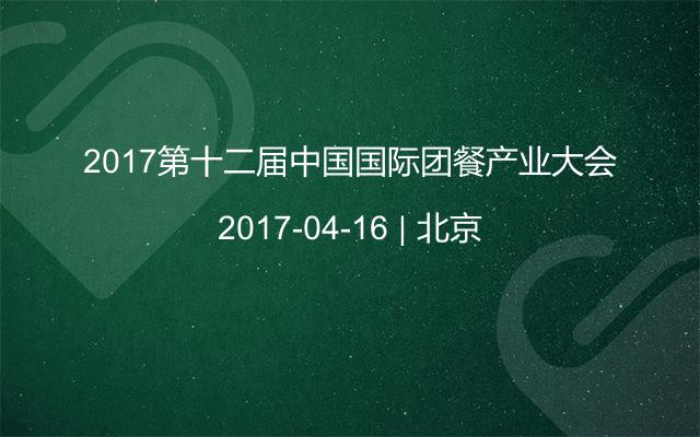 2017第十二届中国国际团餐产业大会