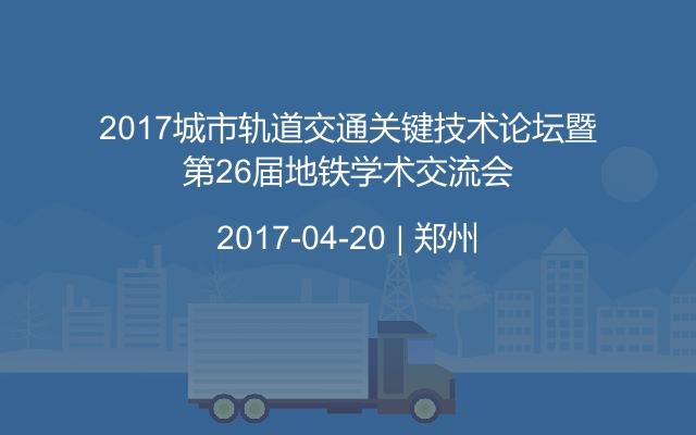 2017城市轨道交通关键技术论坛暨第26届地铁学术交流会