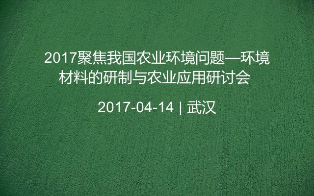 2017聚焦我国农业环境问题—环境材料的研制与农业应用研讨会