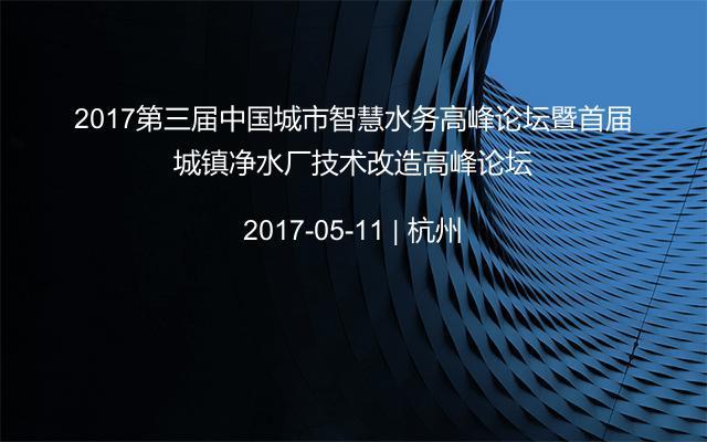2017第三届中国城市智慧水务高峰论坛暨首届城镇净水厂技术改造高峰论坛