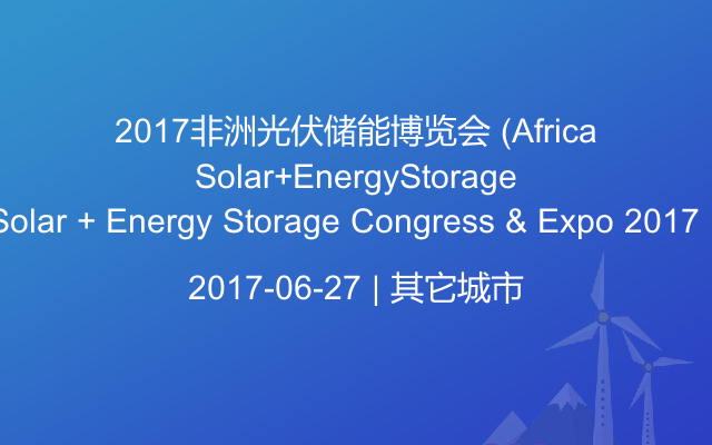 2017非洲光伏储能博览会 (Africa Solar + Energy Storage Congress & Expo 2017)