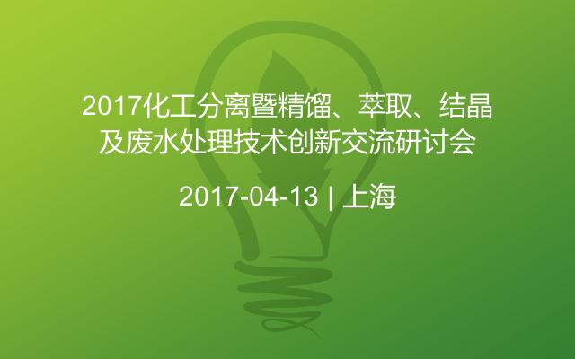 2017化工分离暨精馏、萃取、结晶及废水处理技术创新交流研讨会