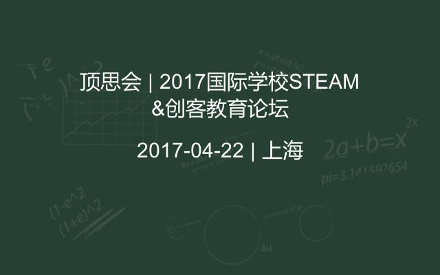顶思会   2017国际学校STEAM&创客教育论坛